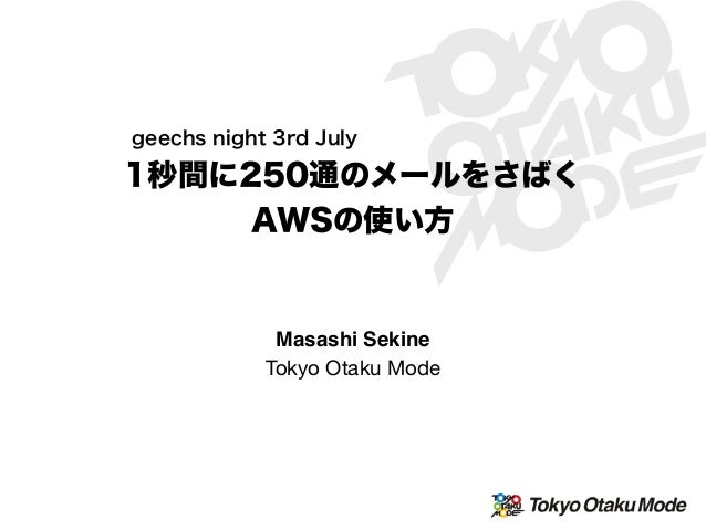 1秒間に250通のメールをさばく AWSの使い方 geechs night 3rd July Masashi Sekine Tokyo Otaku Mode
