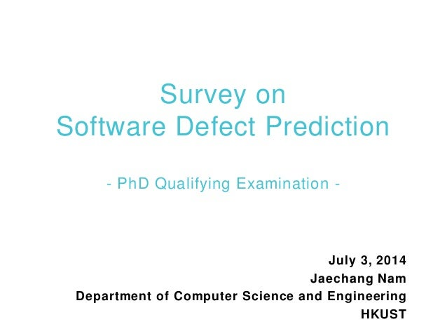 Survey on Software Defect Prediction - PhD Qualifying Examination - July 3, 2014 Jaechang Nam Department of Computer Scien...