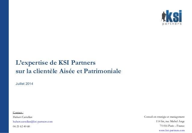 L'expertise de KSI Partners sur la clientèle Aisée et Patrimoniale Juillet 2014 Conseil en stratégie et management 114 bis...