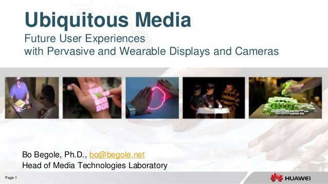 Page 1 Ubiquitous Media Future User Experiences with Pervasive and Wearable Displays and Cameras Bo Begole, Ph.D., bo@bego...