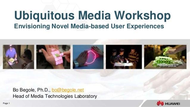 Page 1 Ubiquitous Media Workshop Envisioning Novel Media-based User Experiences Bo Begole, Ph.D., bo@begole.net Head of Me...