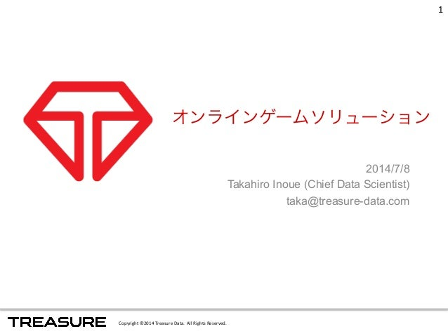 オンラインゲームソリューション  Copyright  ©2014  Treasure  Data.  All  Rights  Reserved.  2014/7/8  Takahiro Inoue (Chief Data Scientist...