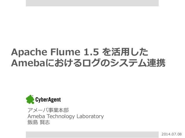Apache Flume 1.5 を活⽤用した Amebaにおけるログのシステム連携 アメーバ事業本部 Ameba Technology Laboratory 飯島 賢志 2014.07.08
