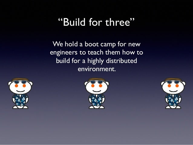 """""""Build for three"""" We hold a boot camp for new engineers to teach them how to build for a highly distributed environment."""