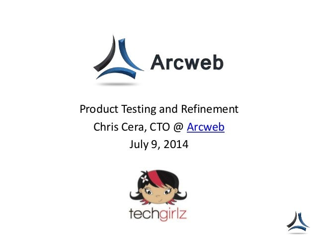 Product Testing and Refinement Chris Cera, CTO @ Arcweb July 9, 2014