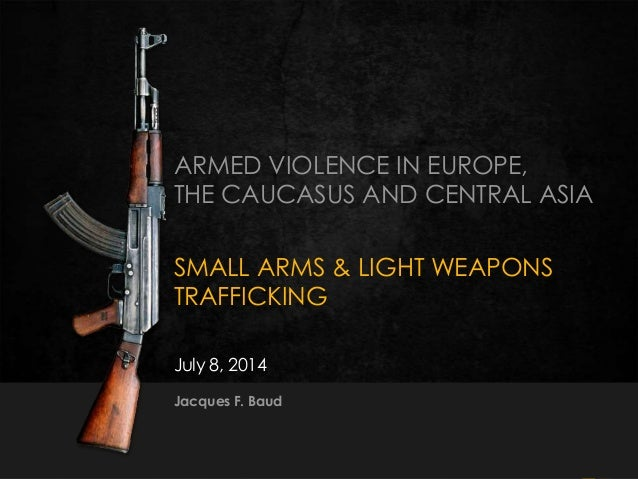 1351J. Baud  8-9 July 2014 ARMED VIOLENCE IN EUROPE, THE CAUCASUS AND CENTRAL ASIA SMALL ARMS & LIGHT WEAPONS TRAFFICKING...