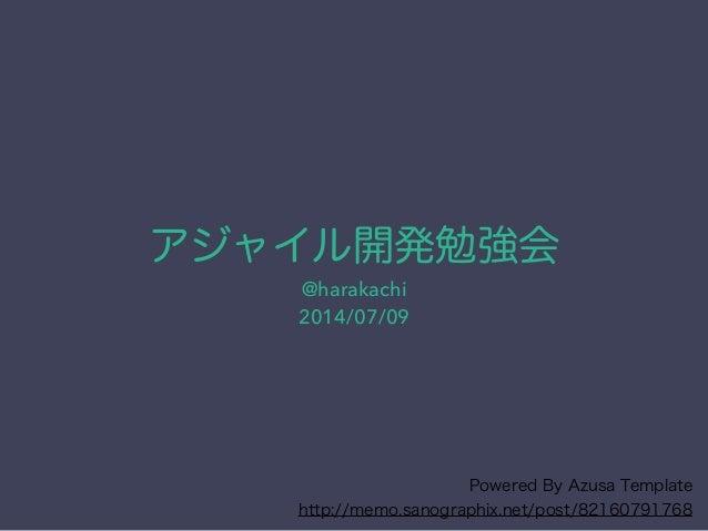 アジャイル開発勉強会 @harakachi 2014/07/09 Powered By Azusa Template http://memo.sanographix.net/post/82160791768