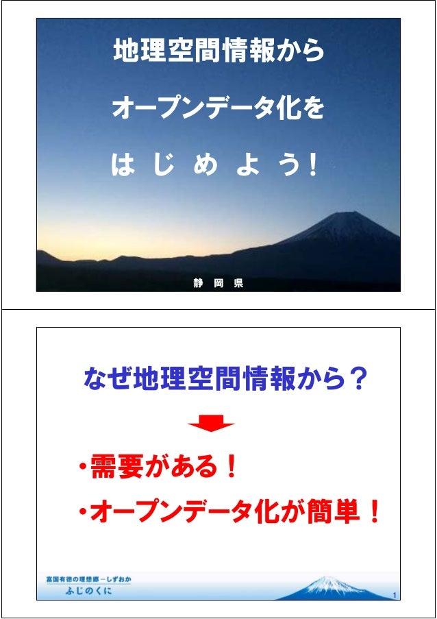 地理空間情報から オープンデータ化を は じ め よ う! 静 岡 県 なぜ地理空間情報から? 1 ・需要がある! ・オープンデータ化が簡単!
