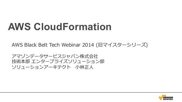 AWS CloudFormation AWS Black Belt Tech Webinar 2014 (旧マイスターシリーズ) アマゾンデータサービスジャパン株式会社 技術本部 エンタープライズソリューション部 ソリューションア...