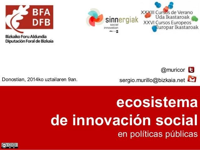 ecosistema de innovación social en políticas públicas @muricor sergio.murillo@bizkaia.netDonostian, 2014ko uztailaren 9an.