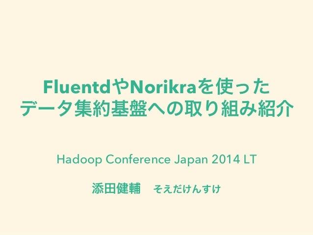FluentdやNorikraを使った データ集約基盤への取り組み紹介 Hadoop Conference Japan 2014 LT 添田健輔そえだけんすけ