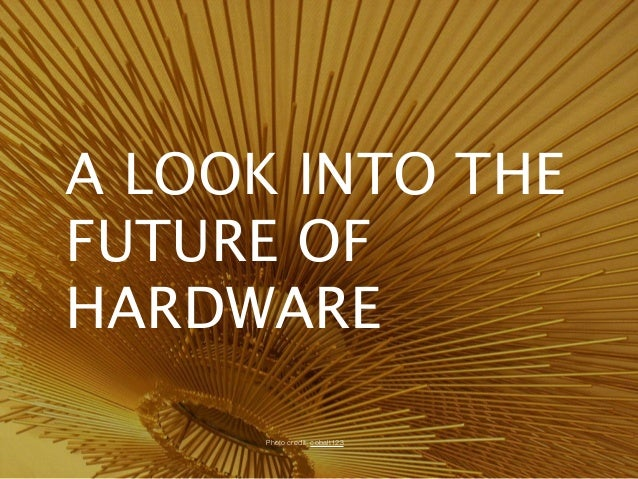 A LOOK INTO THE FUTURE OF HARDWARE Photo credit: cobalt123