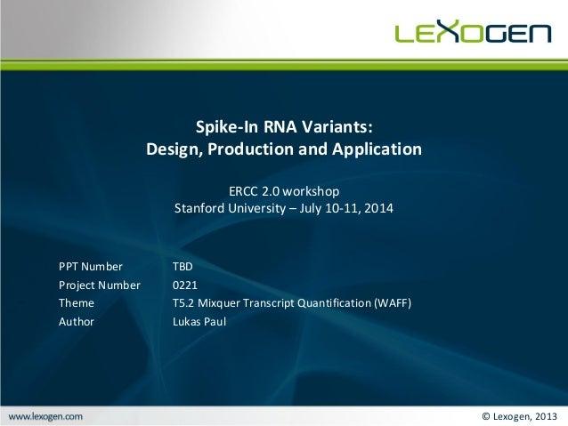 © Lexogen, 2013 Spike-In RNA Variants: Design, Production and Application ERCC 2.0 workshop Stanford University – July 10-...