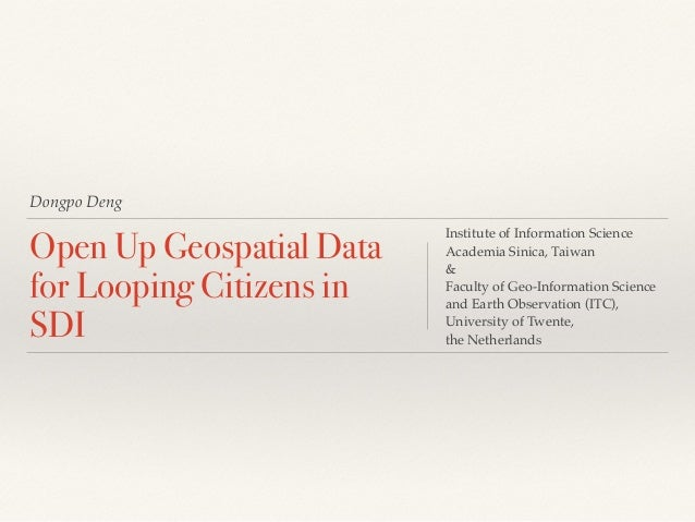 Dongpo Deng Open Up Geospatial Data for Looping Citizens in SDI Institute of Information Science! Academia Sinica, Taiwan!...