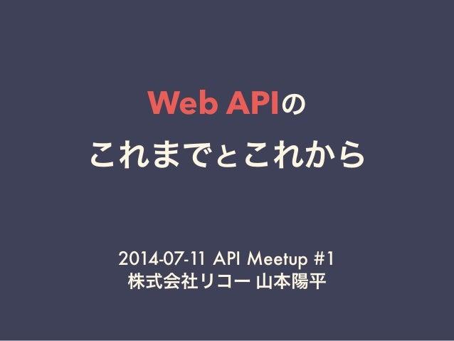 Web APIの これまでとこれから 2014-07-11 API Meetup #1 株式会社リコー 山本陽平