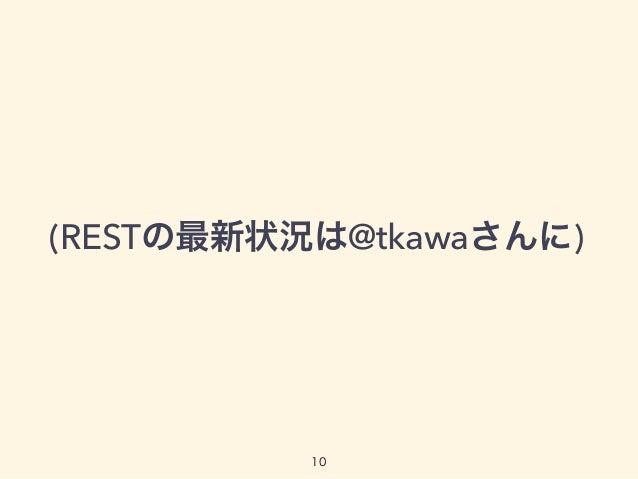 (RESTの最新状況は@tkawaさんに) 10