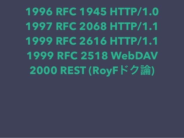 1996 RFC 1945 HTTP/1.0 1997 RFC 2068 HTTP/1.1 1999 RFC 2616 HTTP/1.1 1999 RFC 2518 WebDAV 2000 REST (RoyFドク論)