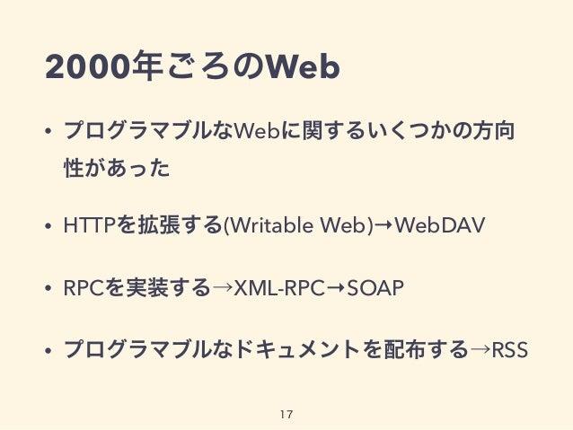 2000年ごろのWeb • プログラマブルなWebに関するいくつかの方向 性があった • HTTPを拡張する(Writable Web)→WebDAV • RPCを実装する→XML-RPC→SOAP • プログラマブルなドキュメントを配布する→...
