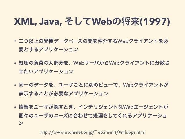 XML, Java, そしてWebの将来(1997) • 二つ以上の異種データベースの間を仲介するWebクライアントを必 要とするアプリケーション • 処理の負荷の大部分を、WebサーバからWebクライアントに分散さ せたいアプリケーション •...