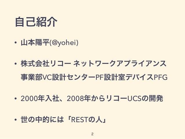 自己紹介 • 山本陽平(@yohei) • 株式会社リコー ネットワークアプライアンス 事業部VC設計センターPF設計室デバイスPFG • 2000年入社、2008年からリコーUCSの開発 • 世の中的には「RESTの人」 2