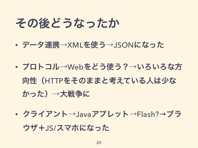 その後どうなったか • データ連携→XMLを使う→JSONになった • プロトコル→Webをどう使う?→いろいろな方 向性(HTTPをそのままと考えている人は少な かった)→大戦争に • クライアント→Javaアプレット→Flash?→ブラ ウ...