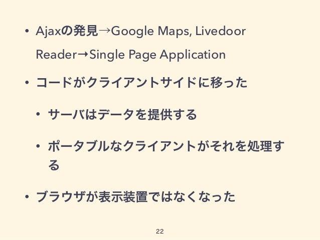 • Ajaxの発見→Google Maps, Livedoor Reader→Single Page Application • コードがクライアントサイドに移った • サーバはデータを提供する • ポータブルなクライアントがそれを処理す る ...
