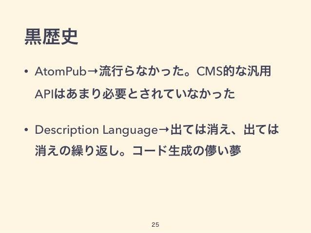 黒歴史 • AtomPub→流行らなかった。CMS的な汎用 APIはあまり必要とされていなかった • Description Language→出ては消え、出ては 消えの繰り返し。コード生成の儚い夢 25