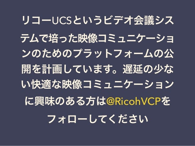 リコーUCSというビデオ会議シス テムで培った映像コミュニケーショ ンのためのプラットフォームの公 開を計画しています。遅延の少な い快適な映像コミュニケーション に興味のある方は@RicohVCPを フォローしてください