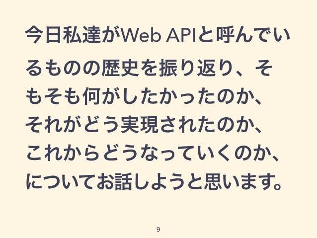 今日私達がWeb APIと呼んでい るものの歴史を振り返り、そ もそも何がしたかったのか、 それがどう実現されたのか、 これからどうなっていくのか、 についてお話しようと思います。 9