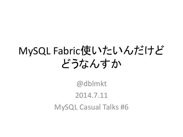 MySQL Fabric使いたいんだけど どうなんすか @dblmkt 2014.7.11 MySQL Casual Talks #6