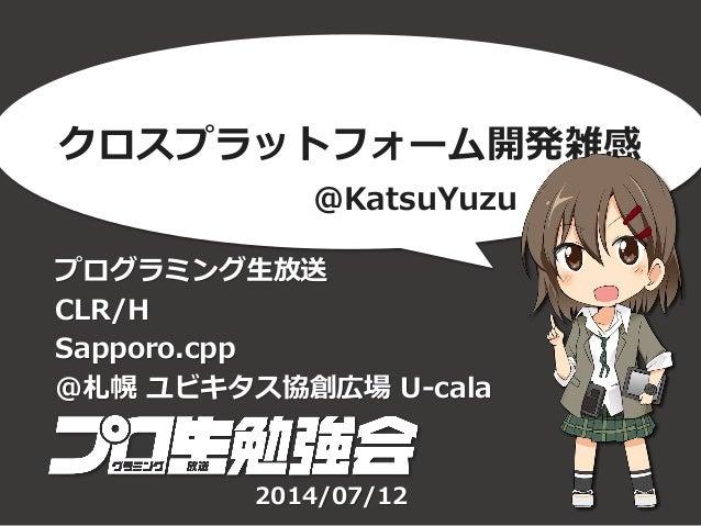 クロスプラットフォーム開発雑感 プログラミング生放送 CLR/H Sapporo.cpp @札幌 ユビキタス協創広場 U-cala @KatsuYuzu 2014/07/12