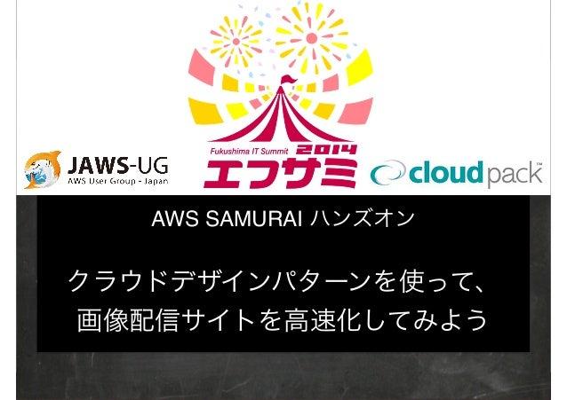 ‹#› 1 AWS SAMURAI ハンズオン! ! クラウドデザインパターンを使って、! 画像配信サイトを高速化してみよう