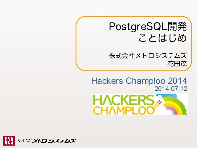 Copyright (C) 2014 Metro Systems Co ., Ltd All Rights Reserved 1 PostgreSQL開発 ことはじめ 株式会社メトロシステムズ 花田茂 Hackers Champloo 2014...