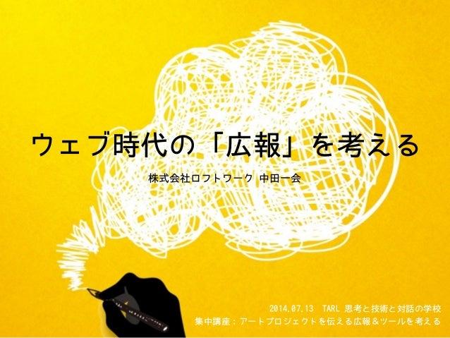 ウェブ時代の「広報」を考える 株式会社ロフトワーク 中田一会 2014.07.13TARL 思考と技術と対話の学校 集中講座:アートプロジェクトを伝える広報&ツールを考える
