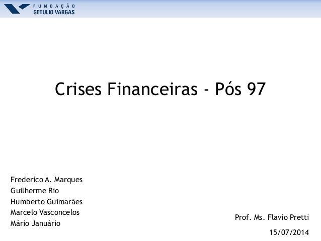 Crises Financeiras - Pós 97 Frederico A. Marques Guilherme Rio Humberto Guimarães Marcelo Vasconcelos Mário Januário Prof....