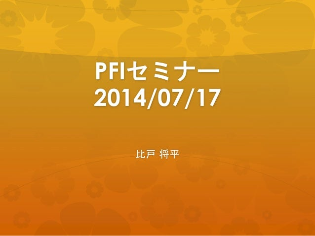 PFIセミナー 2014/07/17 比戸 将平