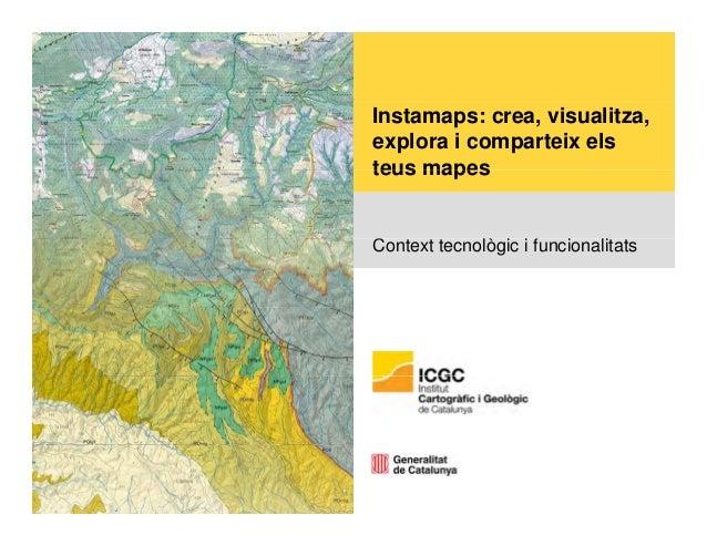 Instamaps: crea, visualitza,  explora i comparteix els  teus mapes  Context tecnològic i funcionalitats