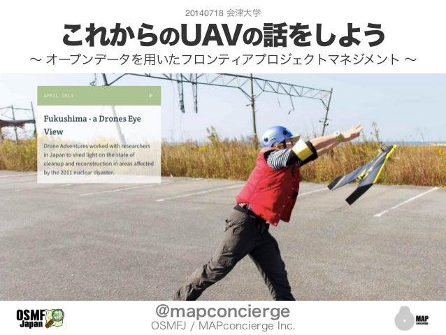 これからのUAVの話をしよう ∼ オープンデータを用いたフロンティアプロジェクトマネジメント ∼ @mapconcierge OSMFJ / MAPconcierge Inc. 20140718 会津大学