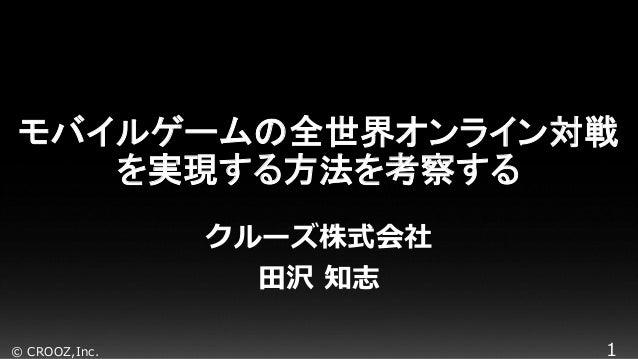 © CROOZ,Inc. 1 モバイルゲームの全世界オンライン対戦 を実現する方法を考察する クルーズ株式会社 田沢 知志