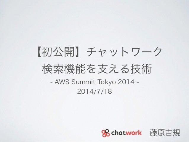 【初公開】チャットワーク 検索機能を支える技術 - AWS Summit Tokyo 2014 - 2014/7/18 藤原吉規
