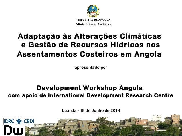 Adaptação às Alterações Climáticas e Gestão de Recursos Hídricos nos Assentamentos Costeiros em Angola apresentado por Dev...