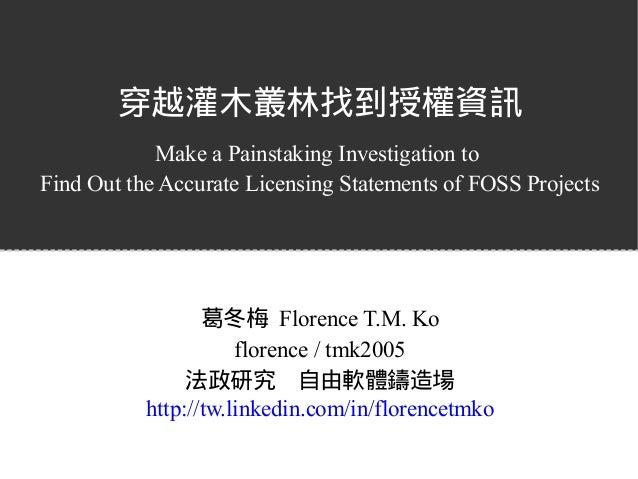 穿越灌木叢林找到授權資訊 Make a Painstaking Investigation to Find Out the Accurate Licensing Statements of FOSS Projects 葛冬梅 Florence ...