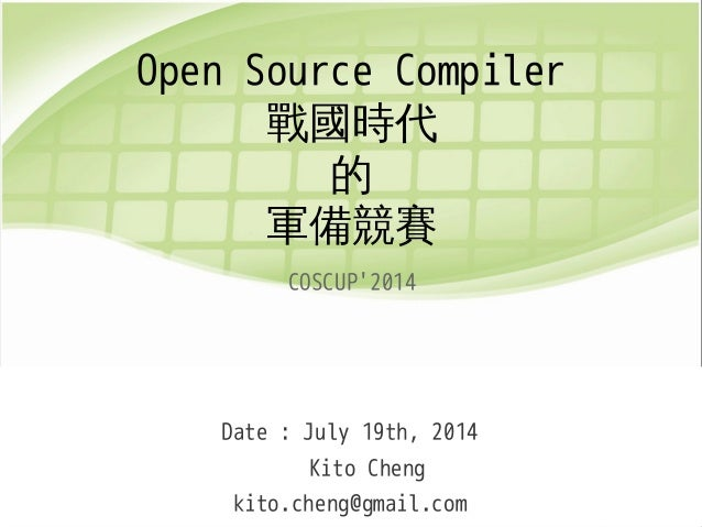 Open Source Compiler 戰國時代 的 軍備競賽 COSCUP'2014 Date : July 19th, 2014 Kito Cheng kito.cheng@gmail.com