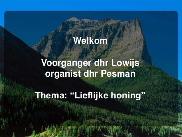 """Welkom Voorganger dhr Lowijs organist dhr Pesman Thema: """"Lieflijke honing"""""""