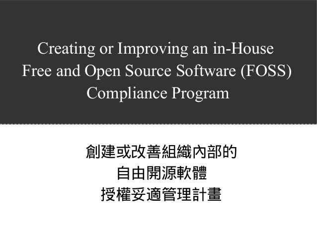 Creating or Improving an in-House Free and Open Source Software (FOSS) Compliance Program 創建或改善組織內部的 自由開源軟體 授權妥適管理計畫