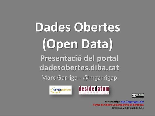 Dades Obertes (Open Data) Presentació del portal dadesobertes.diba.cat Marc Garriga - @mgarrigap Marc Garriga: http://mgar...