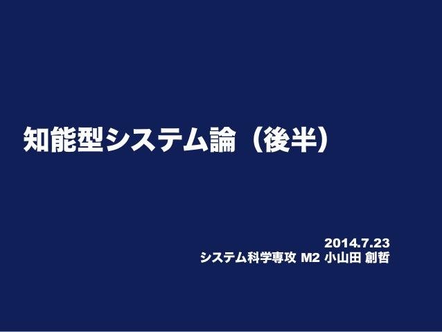 知能型システム論(後半) 2014.7.23 システム科学専攻 M2 小山田 創哲
