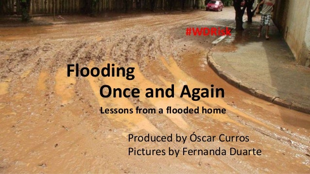 Flooding Once and Again Lessons from a flooded home #WDRisk Produced by Óscar Curros Pictures by Fernanda Duarte