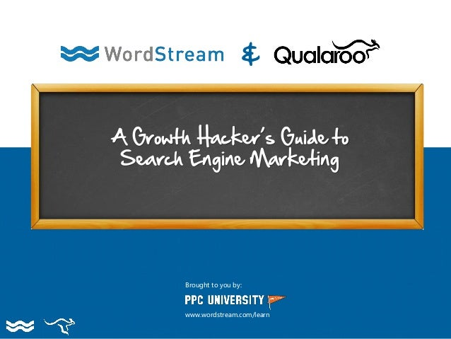 A Growth Hacker's Guide to Search Engine Marketing & Brought to you by: www.wordstream.com/learn