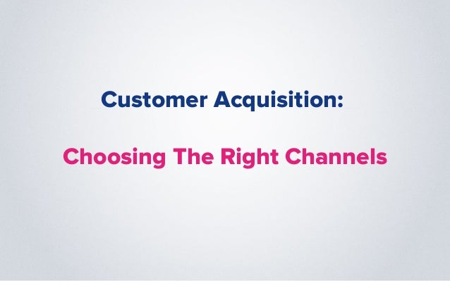 Customer Acquisition: Choosing The Right Channels